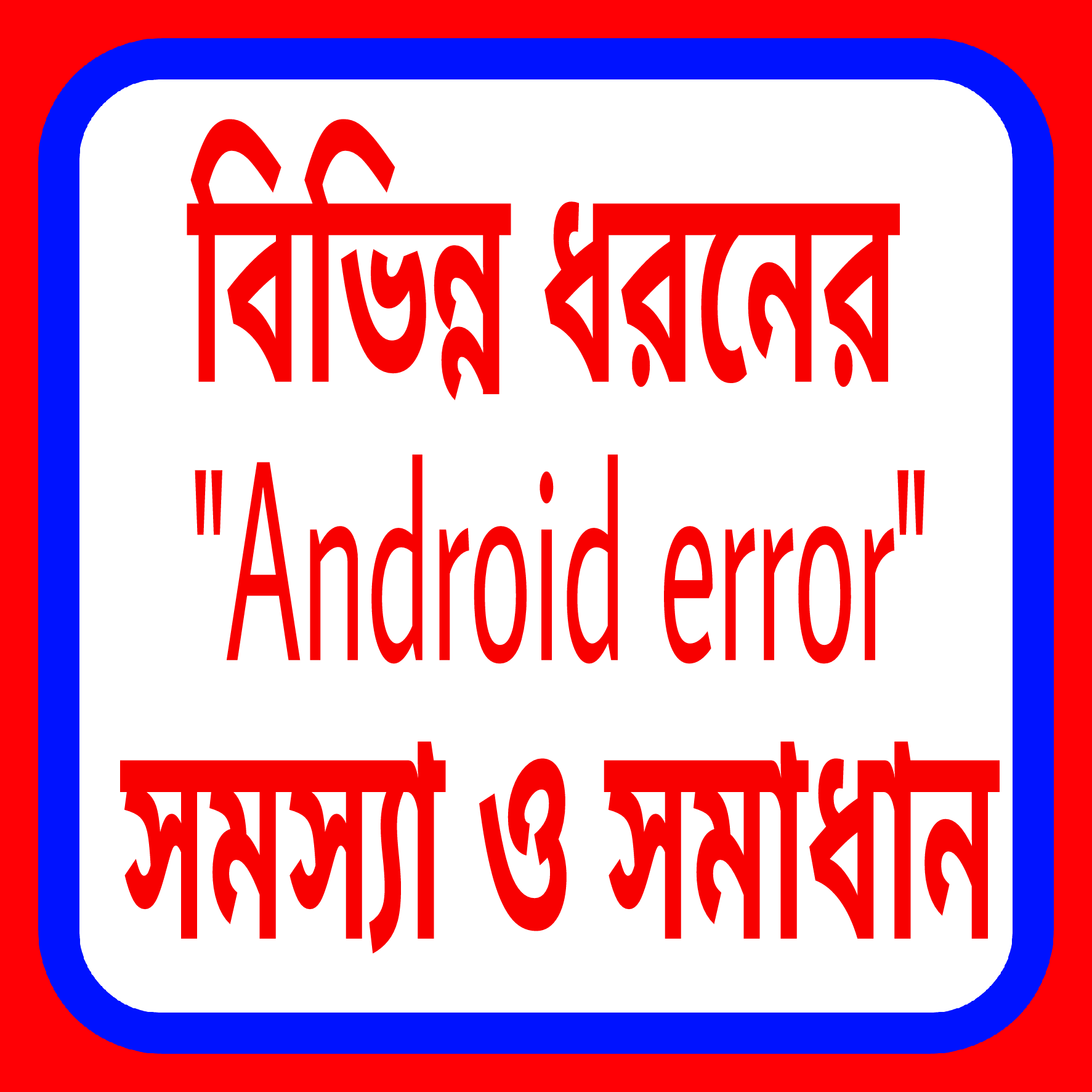 "বিভিন্ন ধরনের ""Android error"" সমস্যা ও সমাধান"