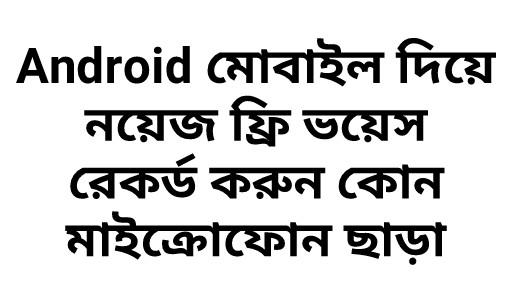 [Mobile YouTubers] Android মোবাইল দিয়ে একদম ক্লিয়ার নয়েজ ফ্রি ভয়েস রেকর্ড করুন কোন মাইক্রোফোন ছাড়া