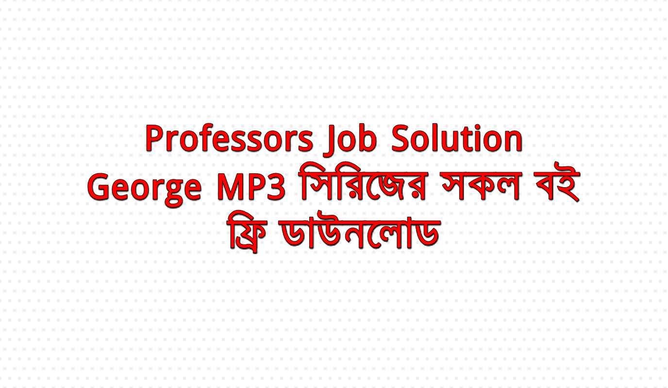 নিয়ে নিন Professors Job Solution & George MP3 সিরিজের সকল বই ফ্রি ডাউনলোড
