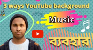 কি ভাবে YouTube Background Music ব্যবহার করবেন ৩টি  সিস্টেমে